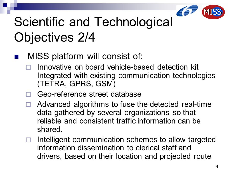 4 Scientific and Technological Objectives 2/4 MISS platform will consist of:  Innovative on board vehicle-based detection kit Integrated with existing communication technologies (TETRA, GPRS, GSM)  Geo-reference street database  Advanced algorithms to fuse the detected real-time data gathered by several organizations so that reliable and consistent traffic information can be shared.
