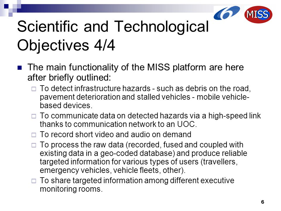 6 Scientific and Technological Objectives 4/4 The main functionality of the MISS platform are here after briefly outlined:  To detect infrastructure hazards - such as debris on the road, pavement deterioration and stalled vehicles - mobile vehicle- based devices.
