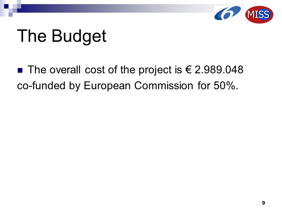 9 The Budget The overall cost of the project is € 2.989.048 co-funded by European Commission for 50%.