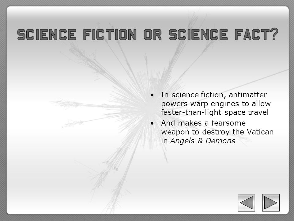 In science fiction, antimatter powers warp engines to allow faster-than-light space travel And makes a fearsome weapon to destroy the Vatican in Angels & Demons