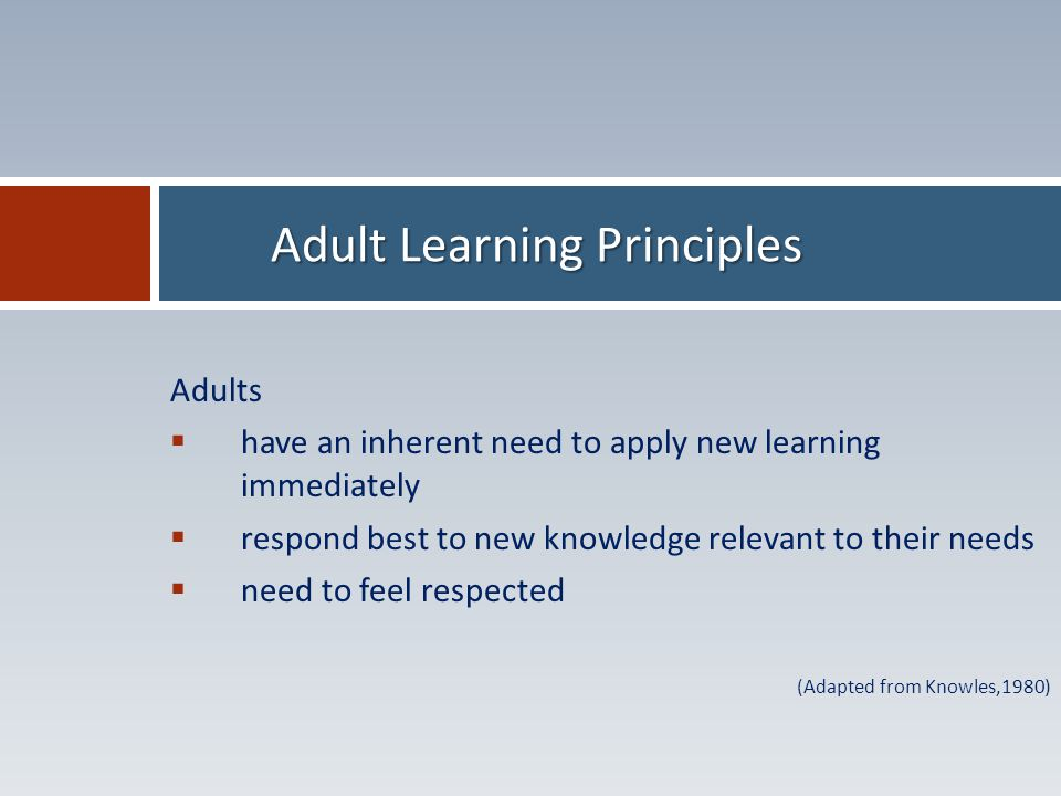 Adults  have an inherent need to apply new learning immediately  respond best to new knowledge relevant to their needs  need to feel respected (Adapted from Knowles,1980) Adult Learning Principles