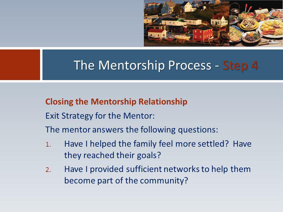 Closing the Mentorship Relationship Exit Strategy for the Mentor: The mentor answers the following questions: 1.