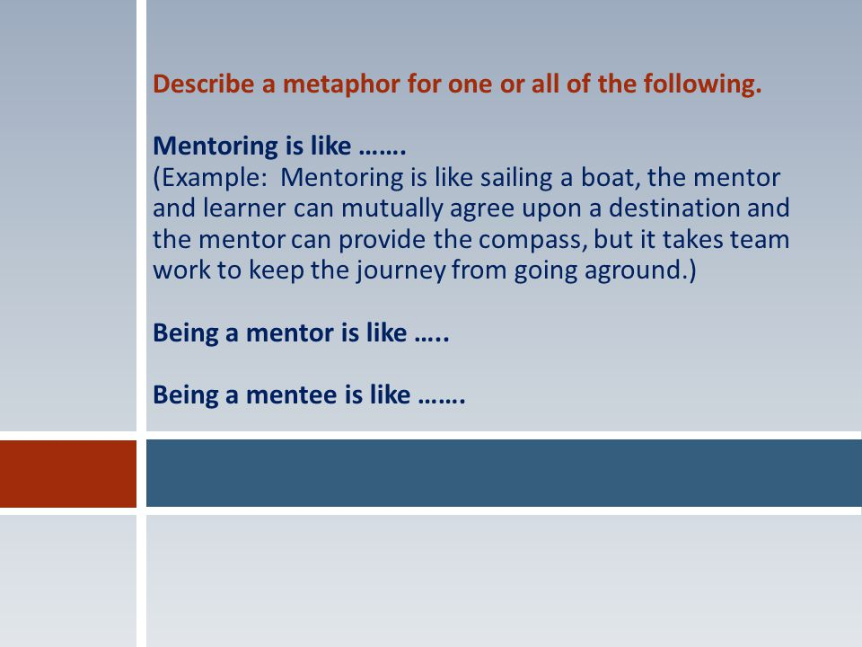 Describe a metaphor for one or all of the following. Mentoring is like ……. (Example: Mentoring is like sailing a boat, the mentor and learner can mutu