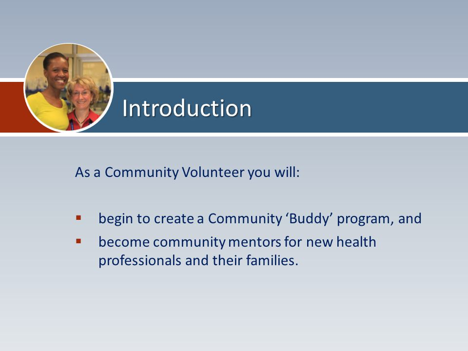 As a Community Volunteer you will:  begin to create a Community 'Buddy' program, and  become community mentors for new health professionals and their families.