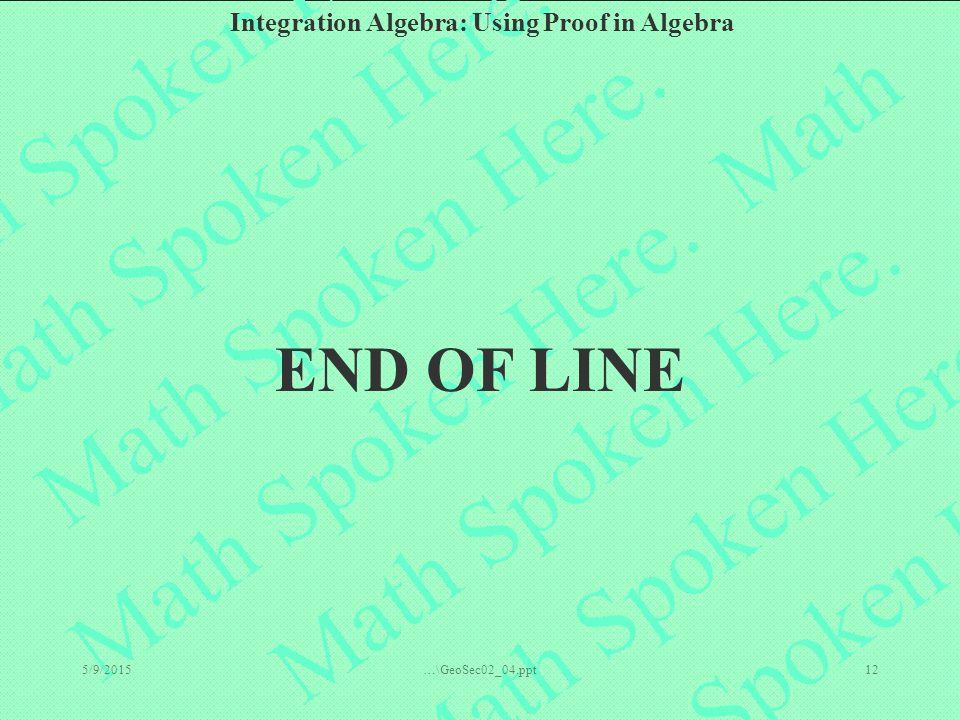 Integration Algebra: Using Proof in Algebra 5/9/2015…\GeoSec02_04.ppt12 END OF LINE