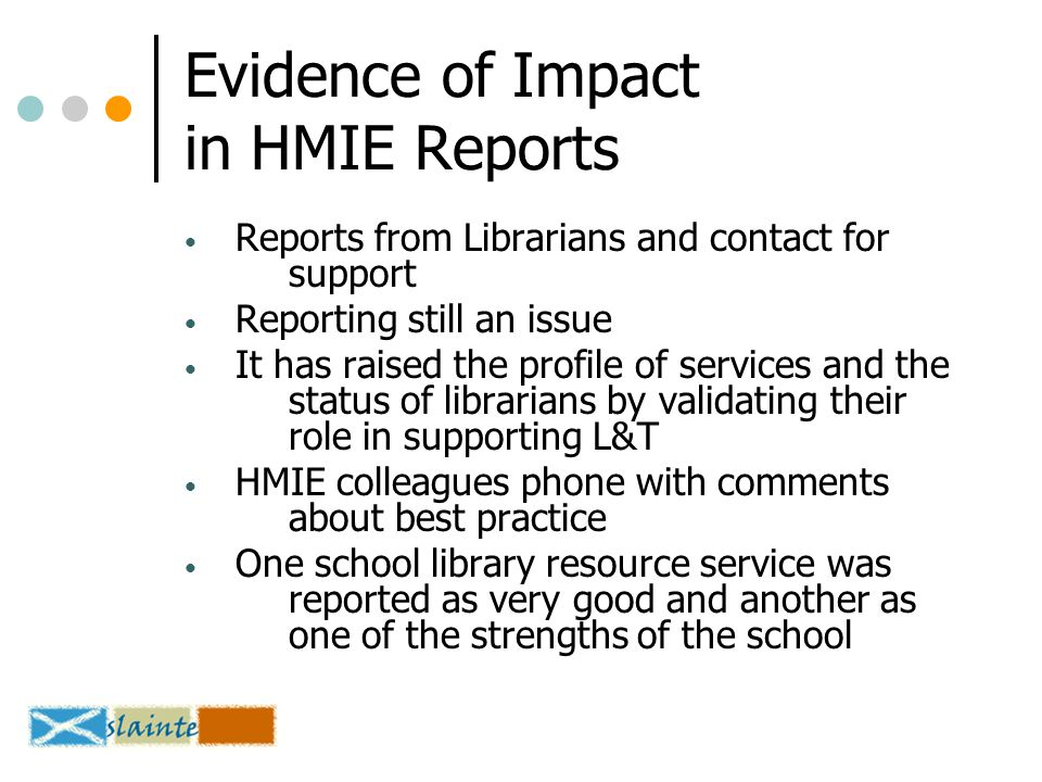 Evidence of Impact in HMIE Reports Reports from Librarians and contact for support Reporting still an issue It has raised the profile of services and the status of librarians by validating their role in supporting L&T HMIE colleagues phone with comments about best practice One school library resource service was reported as very good and another as one of the strengths of the school