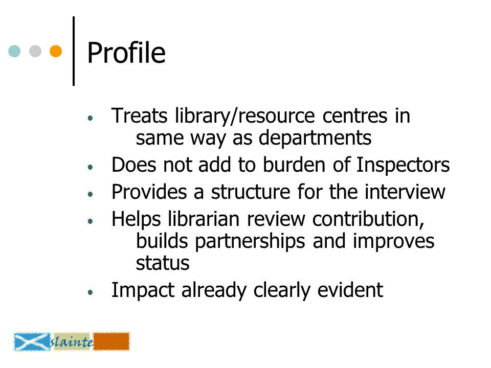 Profile Treats library/resource centres in same way as departments Does not add to burden of Inspectors Provides a structure for the interview Helps librarian review contribution, builds partnerships and improves status Impact already clearly evident