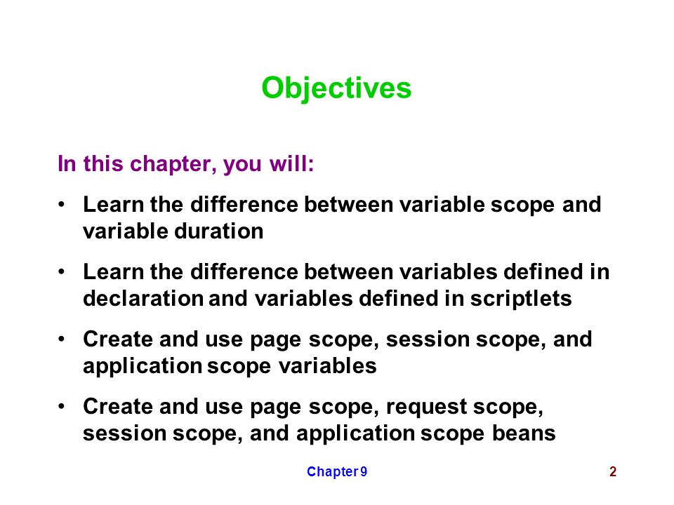 Chapter 92 Objectives In this chapter, you will: Learn the difference between variable scope and variable duration Learn the difference between variables defined in declaration and variables defined in scriptlets Create and use page scope, session scope, and application scope variables Create and use page scope, request scope, session scope, and application scope beans