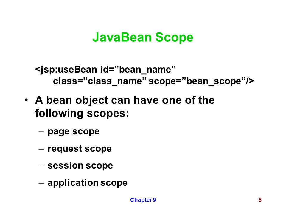 Chapter 98 JavaBean Scope A bean object can have one of the following scopes: –page scope –request scope –session scope –application scope