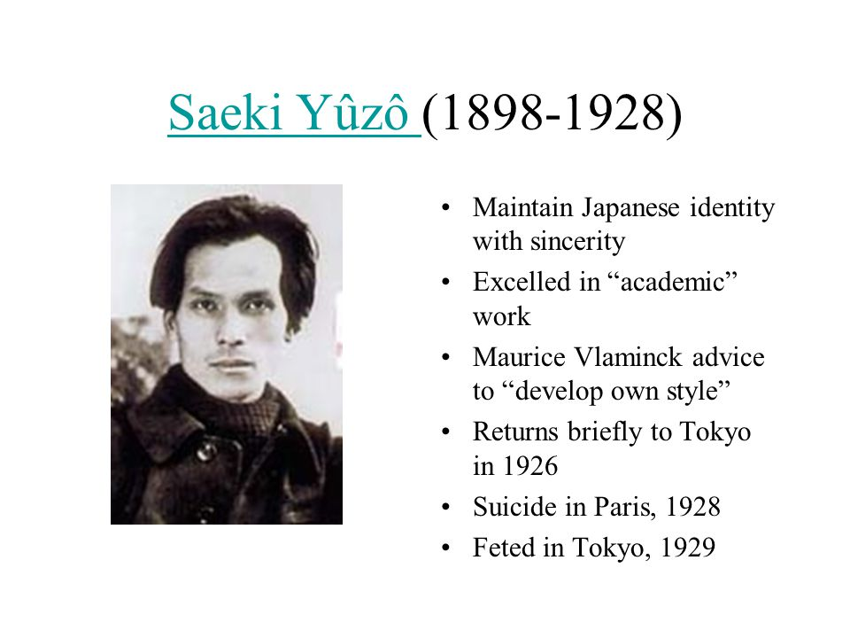 "Saeki Yûzô Saeki Yûzô (1898-1928) Maintain Japanese identity with sincerity Excelled in ""academic"" work Maurice Vlaminck advice to ""develop own style"""