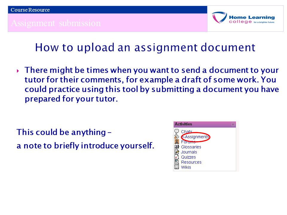 Assignment submission Course Resource  There might be times when you want to send a document to your tutor for their comments, for example a draft of some work.