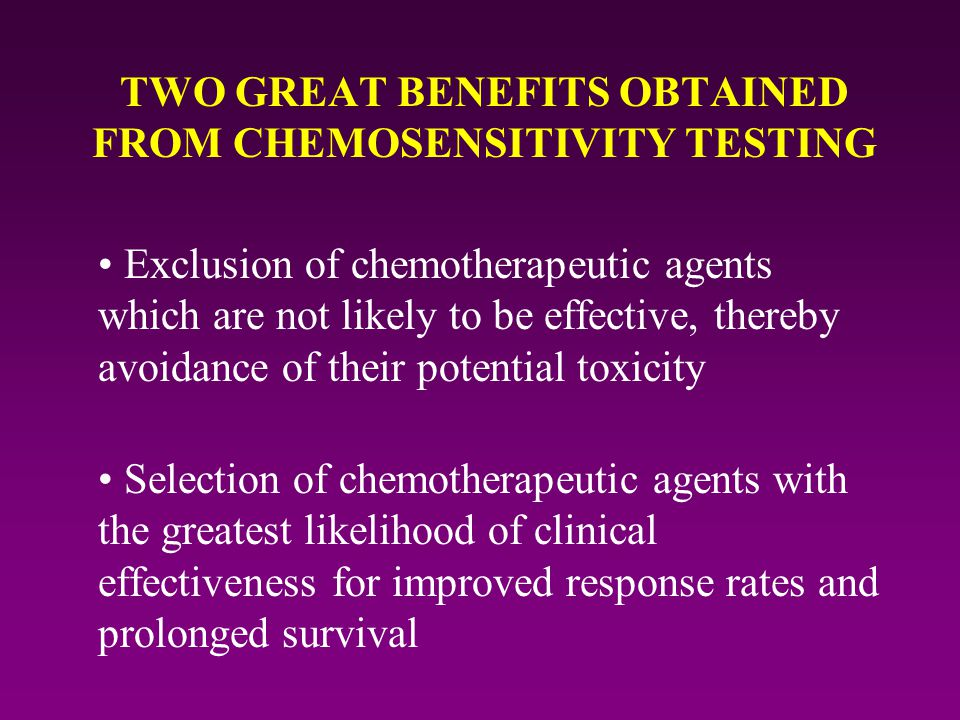 TWO GREAT BENEFITS OBTAINED FROM CHEMOSENSITIVITY TESTING Exclusion of chemotherapeutic agents which are not likely to be effective, thereby avoidance