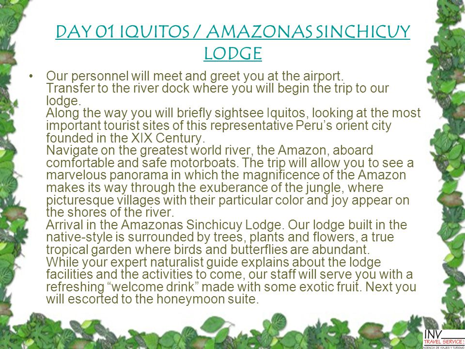 DAY 01 IQUITOS / AMAZONAS SINCHICUY LODGE Our personnel will meet and greet you at the airport.