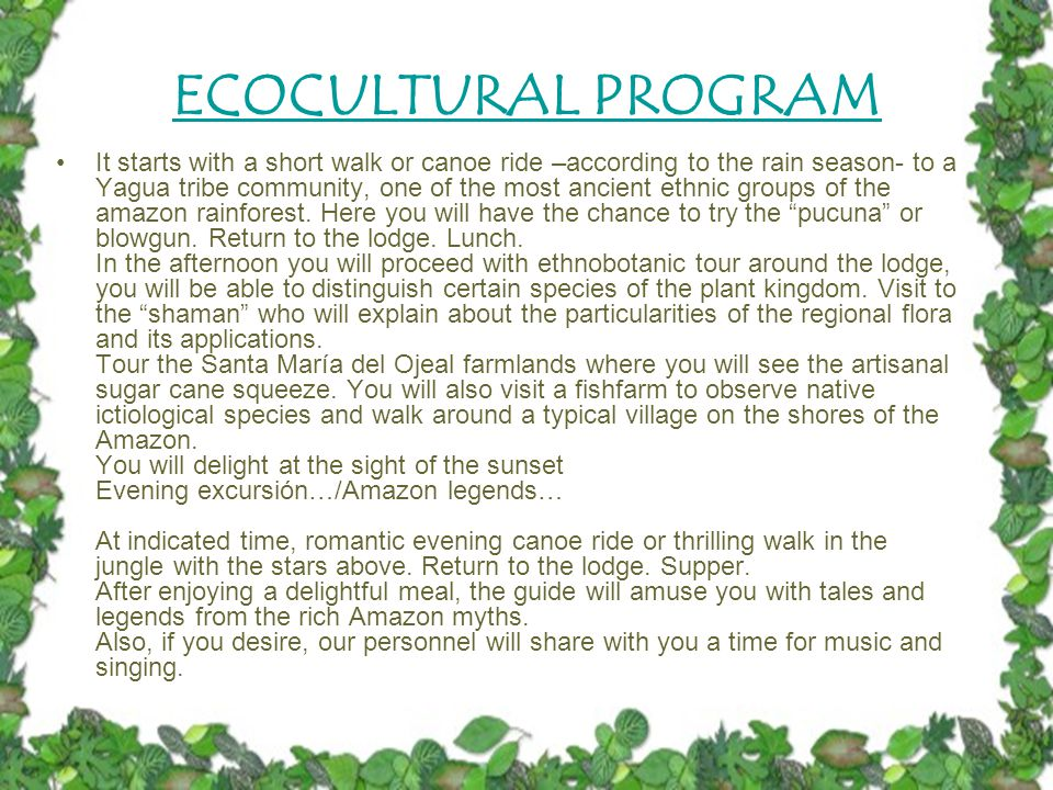 ECOCULTURAL PROGRAM It starts with a short walk or canoe ride –according to the rain season- to a Yagua tribe community, one of the most ancient ethnic groups of the amazon rainforest.