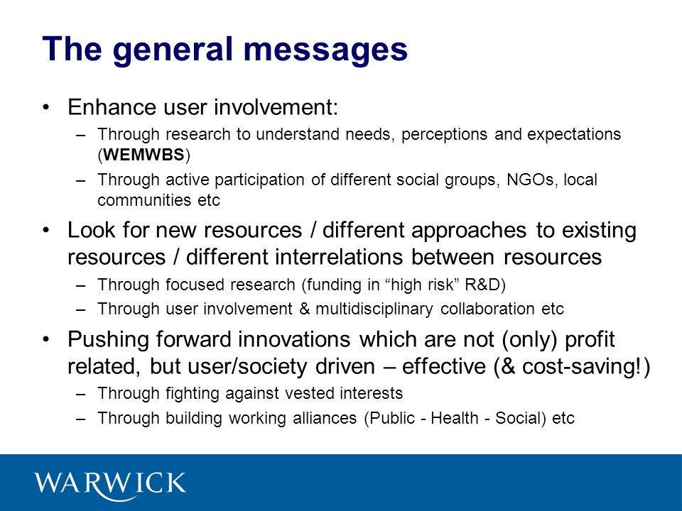 The general messages Enhance user involvement: –Through research to understand needs, perceptions and expectations (WEMWBS) –Through active participat