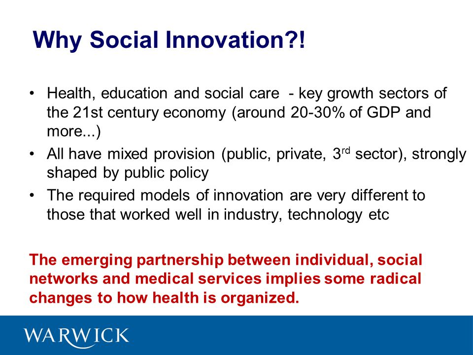 Why Social Innovation?! Health, education and social care - key growth sectors of the 21st century economy (around 20-30% of GDP and more...) All have