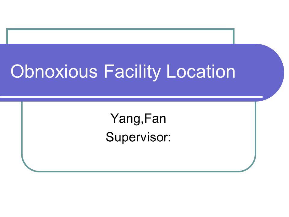 Obnoxious Facility Location Yang,Fan Supervisor: