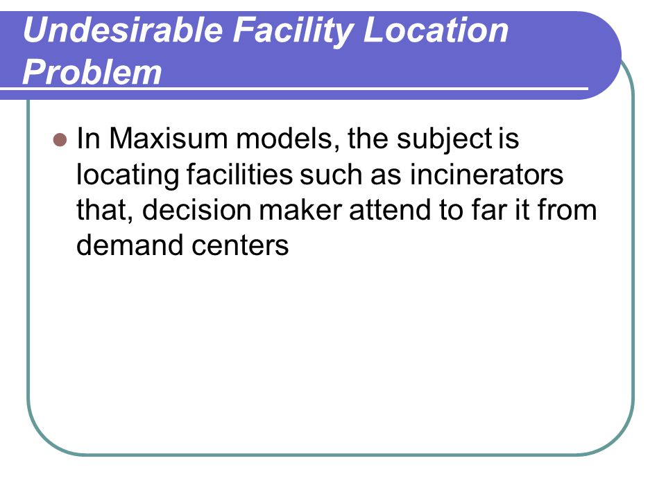 Undesirable Facility Location Problem In Maxisum models, the subject is locating facilities such as incinerators that, decision maker attend to far it from demand centers