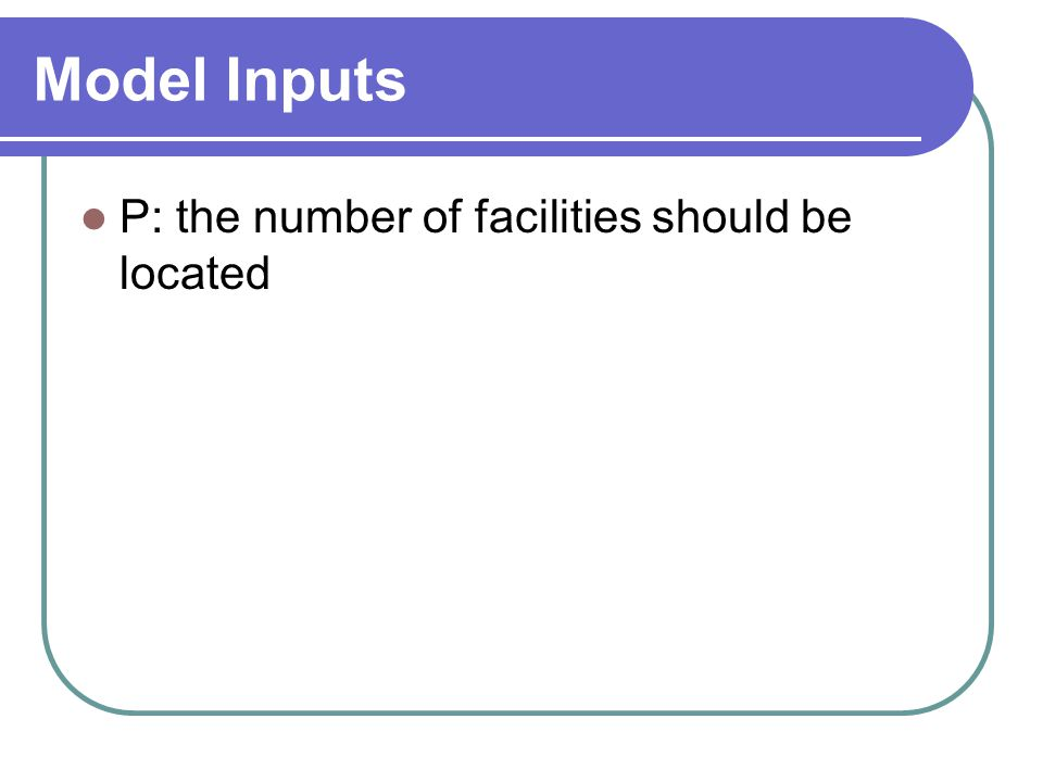 Model Inputs P: the number of facilities should be located