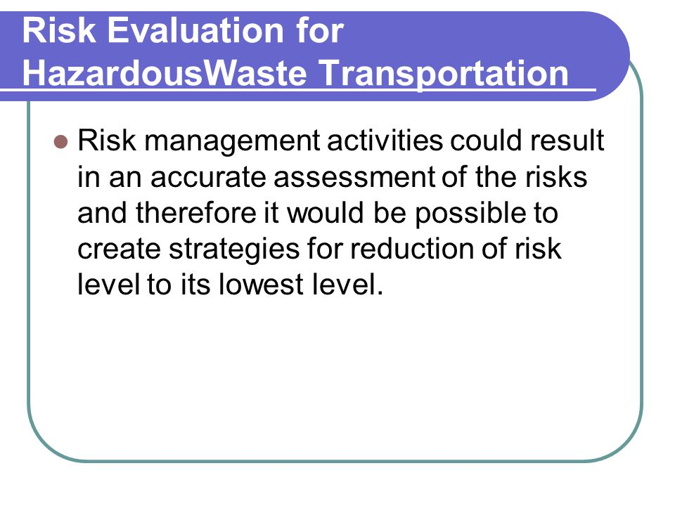 Risk Evaluation for HazardousWaste Transportation Risk management activities could result in an accurate assessment of the risks and therefore it would be possible to create strategies for reduction of risk level to its lowest level.