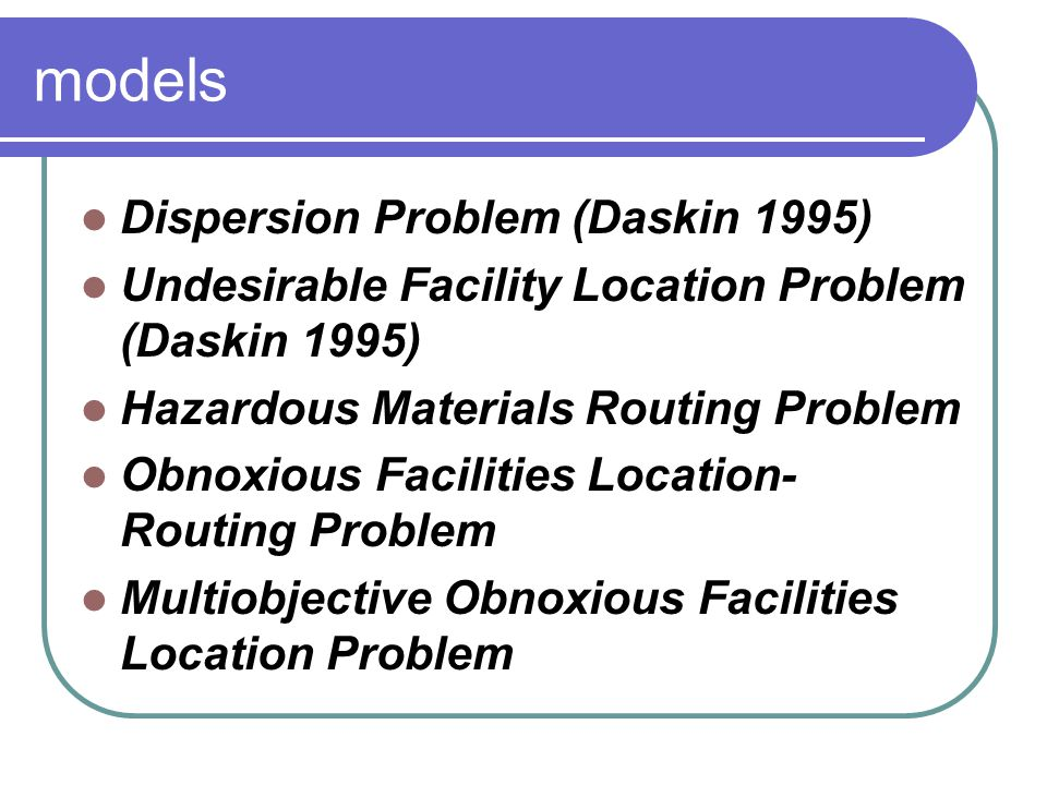 models Dispersion Problem (Daskin 1995) Undesirable Facility Location Problem (Daskin 1995) Hazardous Materials Routing Problem Obnoxious Facilities Location- Routing Problem Multiobjective Obnoxious Facilities Location Problem