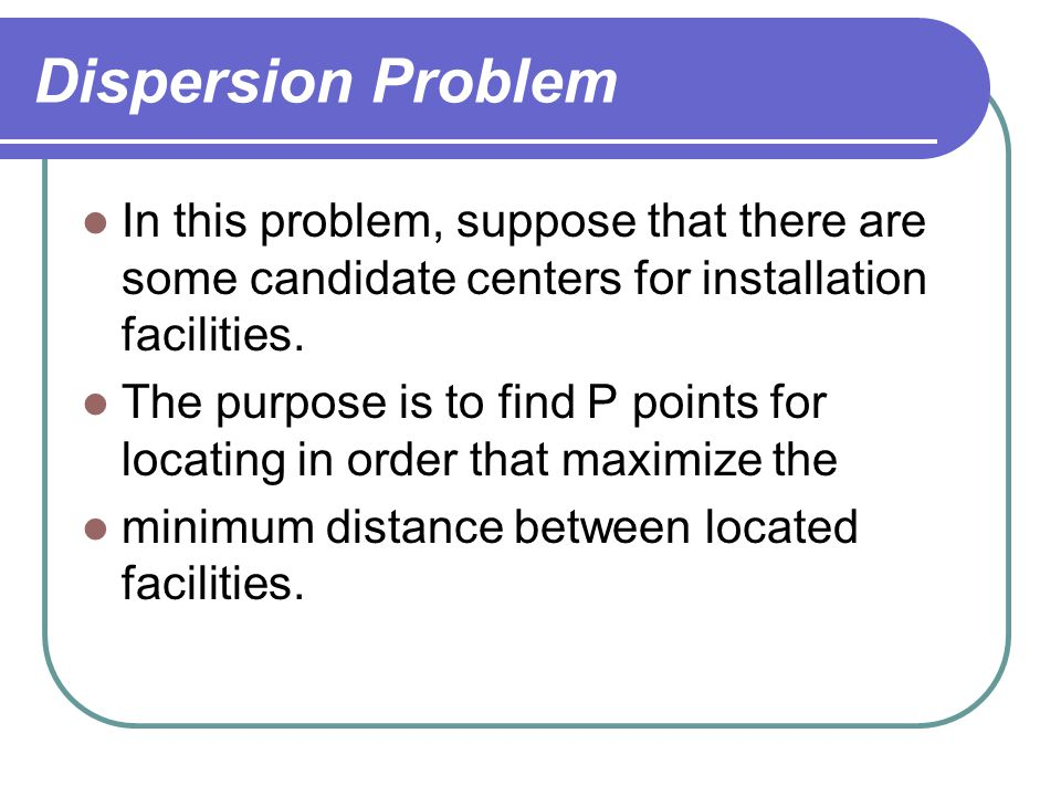 Dispersion Problem In this problem, suppose that there are some candidate centers for installation facilities.