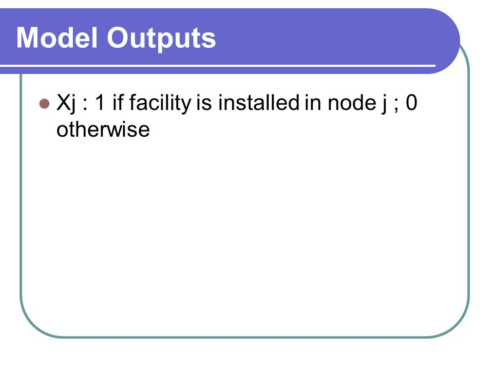 Model Outputs Xj : 1 if facility is installed in node j ; 0 otherwise
