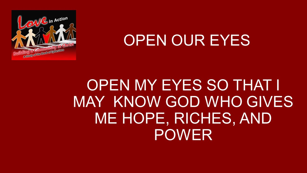OPEN OUR EYES OPEN MY EYES SO THAT I MAY KNOW GOD WHO GIVES ME HOPE, RICHES, AND POWER