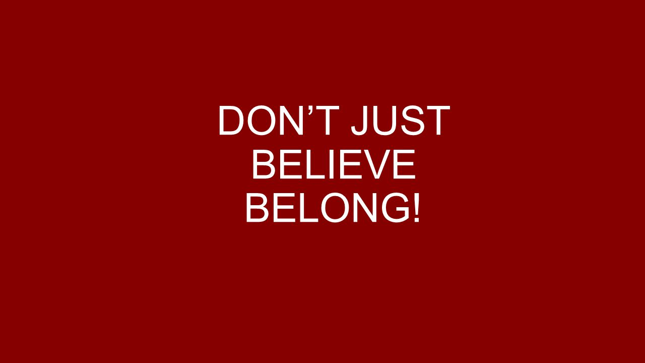 DON'T JUST BELIEVE BELONG!