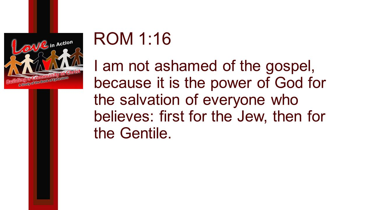 ROM 1:16 I am not ashamed of the gospel, because it is the power of God for the salvation of everyone who believes: first for the Jew, then for the Gentile.