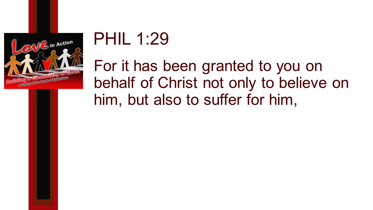 PHIL 1:29 For it has been granted to you on behalf of Christ not only to believe on him, but also to suffer for him,