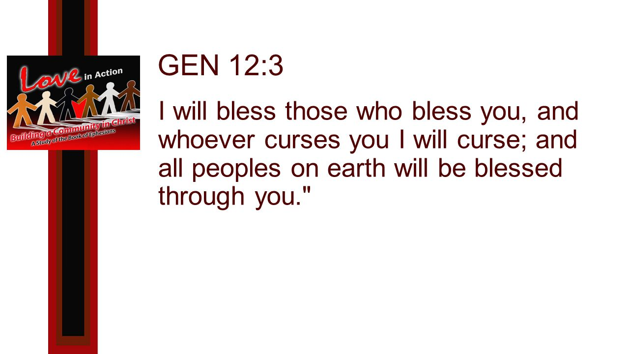 GEN 12:3 I will bless those who bless you, and whoever curses you I will curse; and all peoples on earth will be blessed through you.