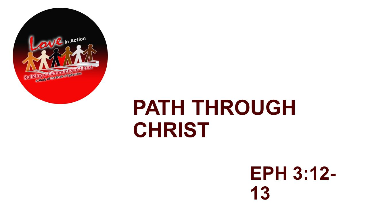 PATH THROUGH CHRIST EPH 3:12- 13