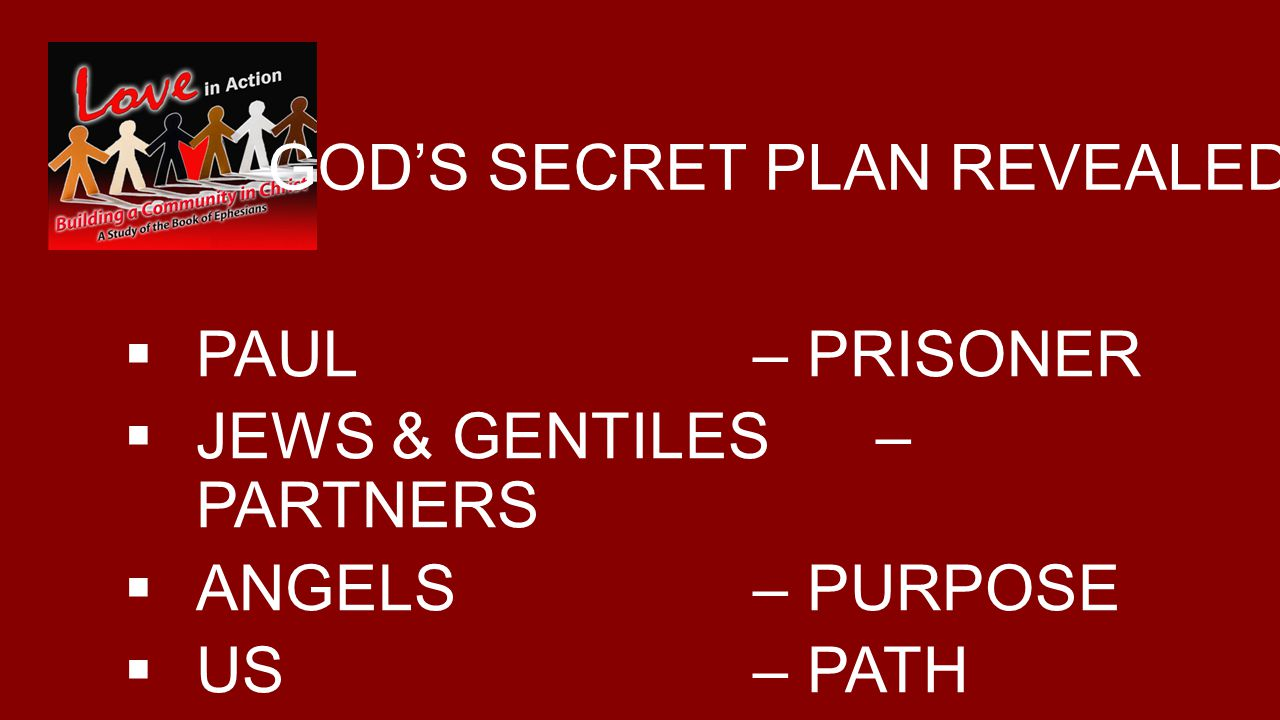 GOD'S SECRET PLAN REVEALED  PAUL – PRISONER  JEWS & GENTILES – PARTNERS  ANGELS – PURPOSE  US – PATH