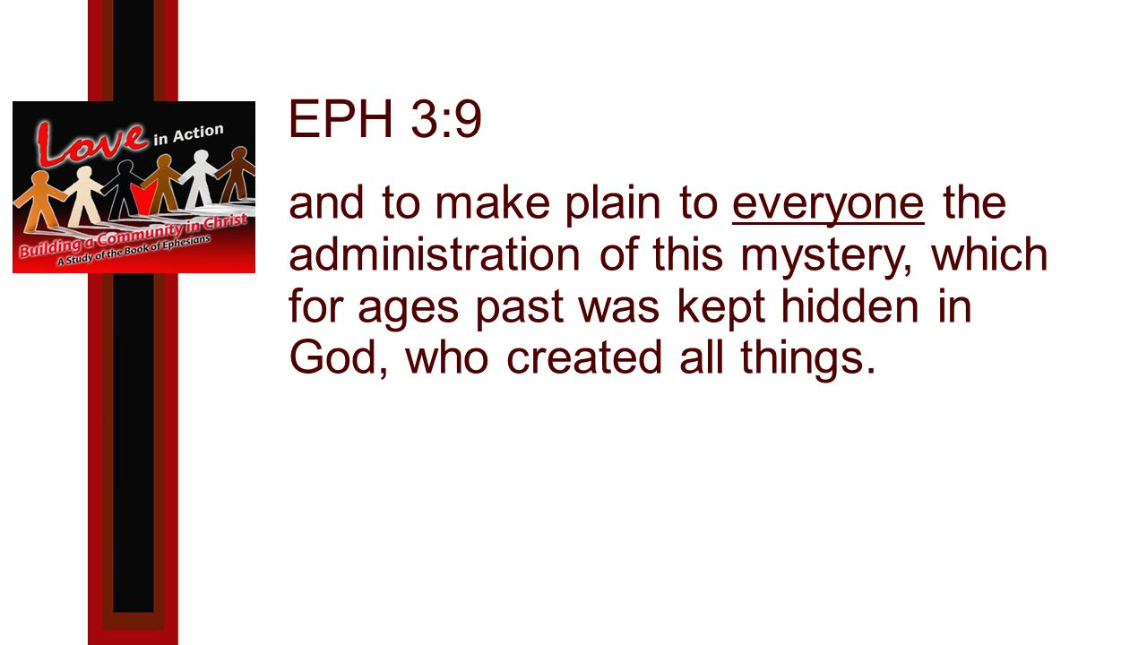 EPH 3:9 and to make plain to everyone the administration of this mystery, which for ages past was kept hidden in God, who created all things.