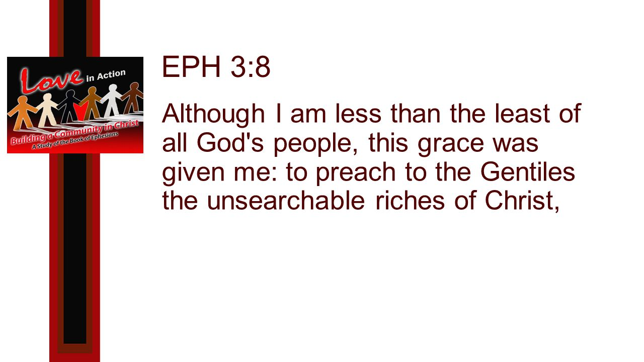 EPH 3:8 Although I am less than the least of all God s people, this grace was given me: to preach to the Gentiles the unsearchable riches of Christ,