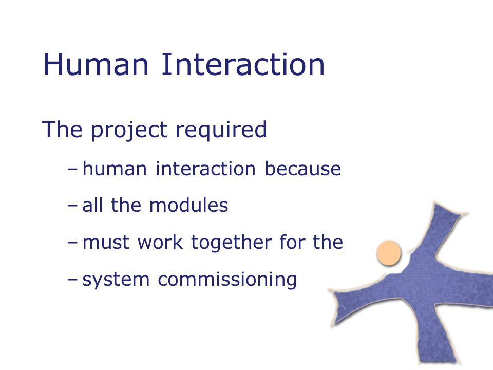 Human Interaction The project required –human interaction because –all the modules –must work together for the –system commissioning