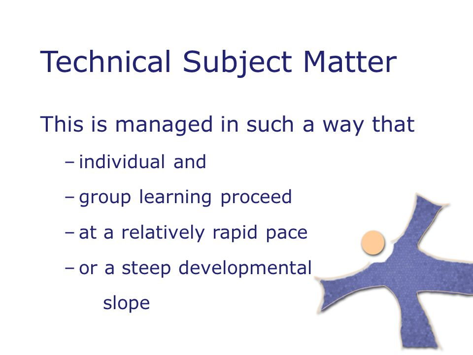 Technical Subject Matter This is managed in such a way that –individual and –group learning proceed –at a relatively rapid pace –or a steep developmental slope