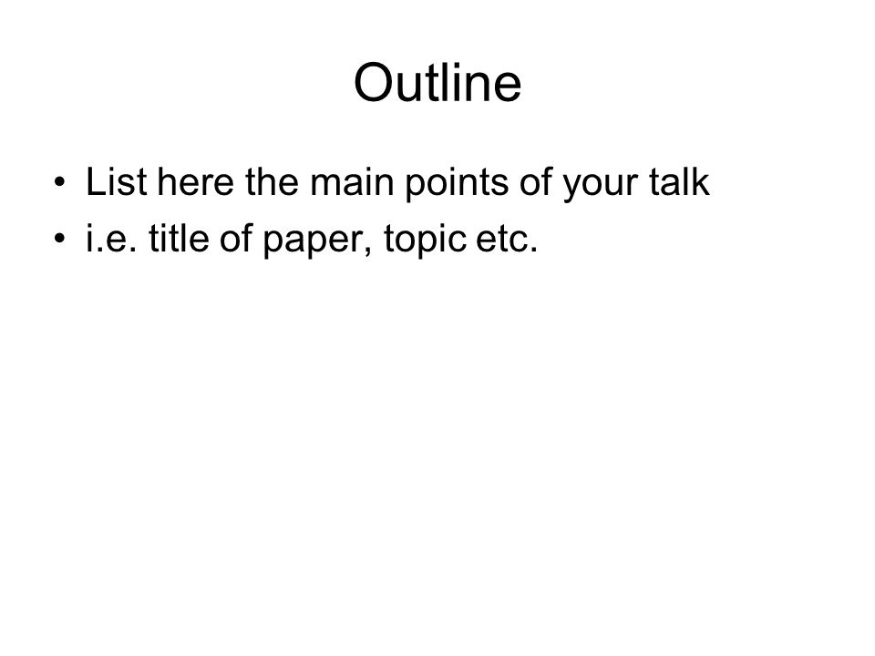 Outline List here the main points of your talk i.e. title of paper, topic etc.