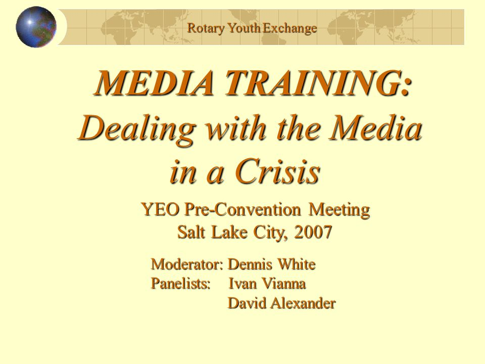 Rotary Youth Exchange MEDIA TRAINING: Dealing with the Media in a Crisis in a Crisis Outline: Introduction of panelists - Dennis Why This Is Important - Dennis Basics of Media Relations - David A Case Study - Ivan Specific Techniques - Dennis Summary, Questions, Discussion - All