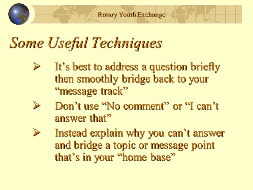"""Some Useful Techniques  It's best to address a question briefly then smoothly bridge back to your """"message track""""  Don't use """"No comment"""" or """"I can'"""
