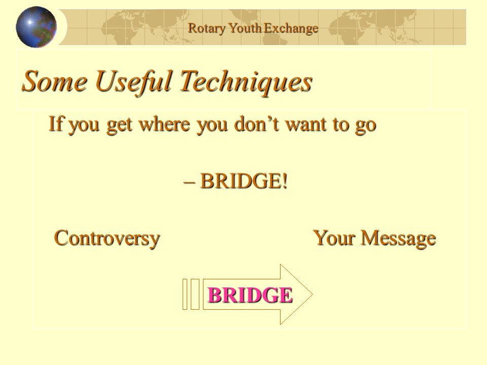 Some Useful Techniques If you get where you don't want to go If you get where you don't want to go – BRIDGE! – BRIDGE! Controversy Your Message Contro
