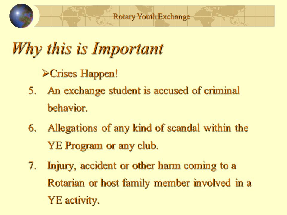 Why this is Important 5.An exchange student is accused of criminal behavior. 6.Allegations of any kind of scandal within the YE Program or any club. 7