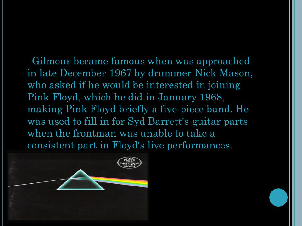 Gilmour became famous when was approached in late December 1967 by drummer Nick Mason, who asked if he would be interested in joining Pink Floyd, whic
