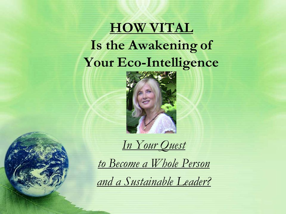 HOW VITAL Is the Awakening of Your Eco-Intelligence In Your Quest to Become a Whole Person and a Sustainable Leader?