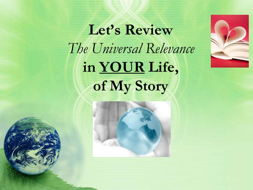 Let's Review The Universal Relevance in YOUR Life, of My Story