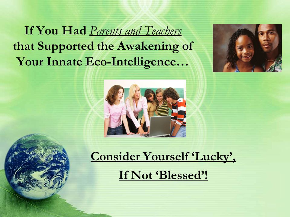 If You Had Parents and Teachers that Supported the Awakening of Your Innate Eco-Intelligence… Consider Yourself 'Lucky', If Not 'Blessed'!