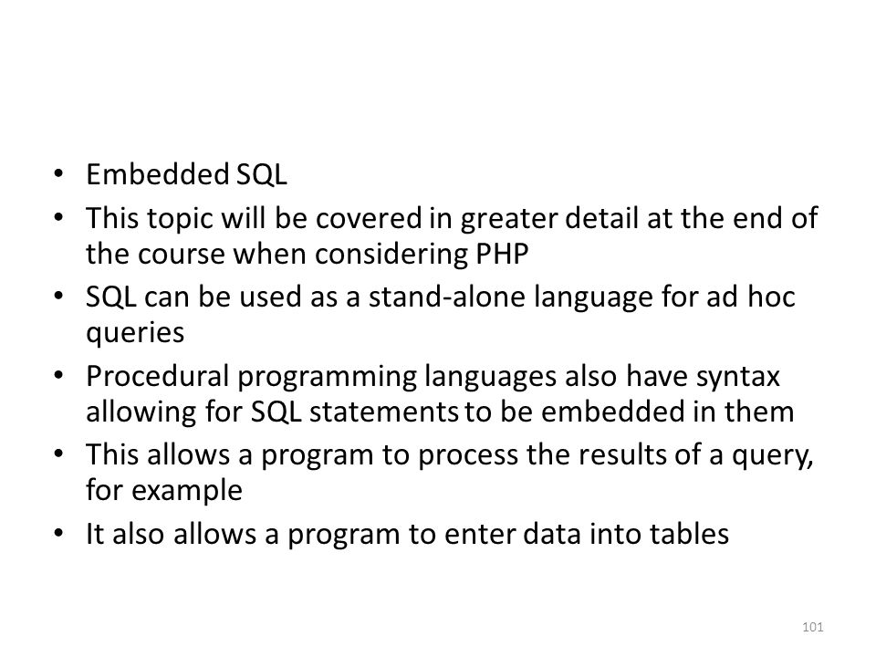 Embedded SQL This topic will be covered in greater detail at the end of the course when considering PHP SQL can be used as a stand-alone language for ad hoc queries Procedural programming languages also have syntax allowing for SQL statements to be embedded in them This allows a program to process the results of a query, for example It also allows a program to enter data into tables 101