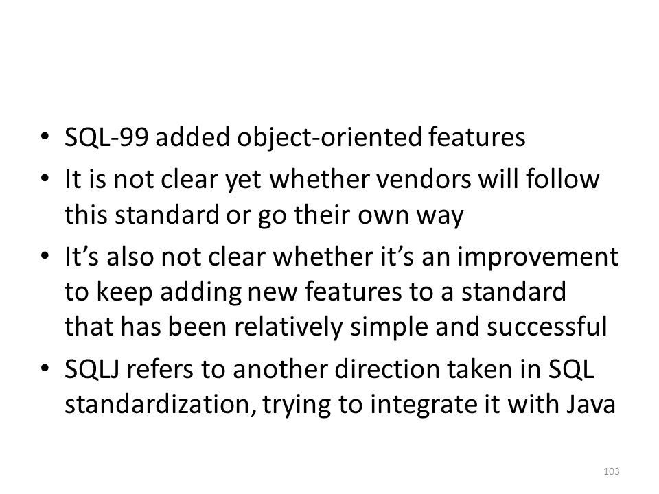 SQL-99 added object-oriented features It is not clear yet whether vendors will follow this standard or go their own way It's also not clear whether it's an improvement to keep adding new features to a standard that has been relatively simple and successful SQLJ refers to another direction taken in SQL standardization, trying to integrate it with Java 103