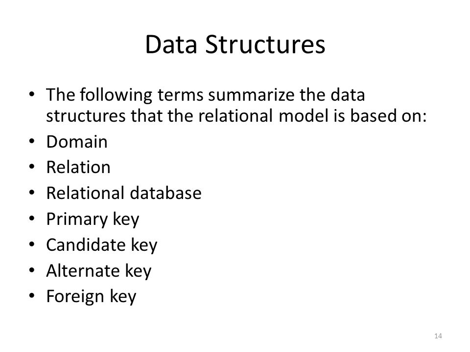 Data Structures The following terms summarize the data structures that the relational model is based on: Domain Relation Relational database Primary key Candidate key Alternate key Foreign key 14